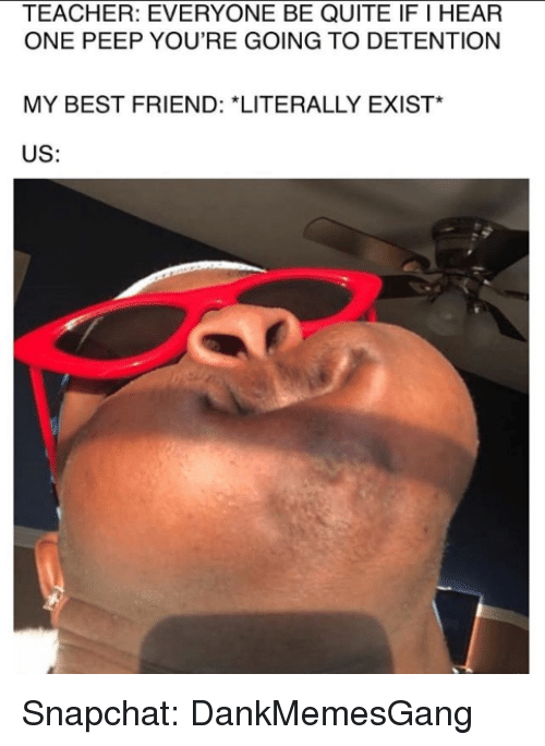 Best Friend, Memes, and Snapchat: TEACHER: EVERYONE BE QUITE IF I HEAR  ONE PEEP YOU'RE GOING TO DETENTION  MY BEST FRIEND: *LITERALLY EXIST*  US: Snapchat: DankMemesGang