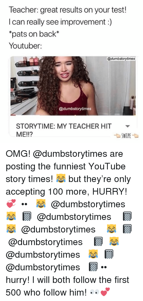 Anaconda, Memes, and Omg: Teacher: great results on your test!  I can really see improvement:)  pats on back*  Youtuber:  @dumbstorytimes  @dumbstorytimes  STORYTIME: MY TEACHER HIT v  ME!!? OMG! @dumbstorytimes are posting the funniest YouTube story times! 😹 but they're only accepting 100 more, HURRY! 💞 ⠀ ••⠀ 😹 ↠ @dumbstorytimes ↞ 😹⠀ 📓 ↠ @dumbstorytimes ↞ 📓⠀ 😹 ↠ @dumbstorytimes ↞ 😹⠀ 📓 ↠ @dumbstorytimes ↞ 📓⠀ 😹 ↠ @dumbstorytimes ↞ 😹⠀ 📓 ↠ @dumbstorytimes ↞ 📓⠀ ••⠀ hurry! I will both follow the first 500 who follow him! 👀💕