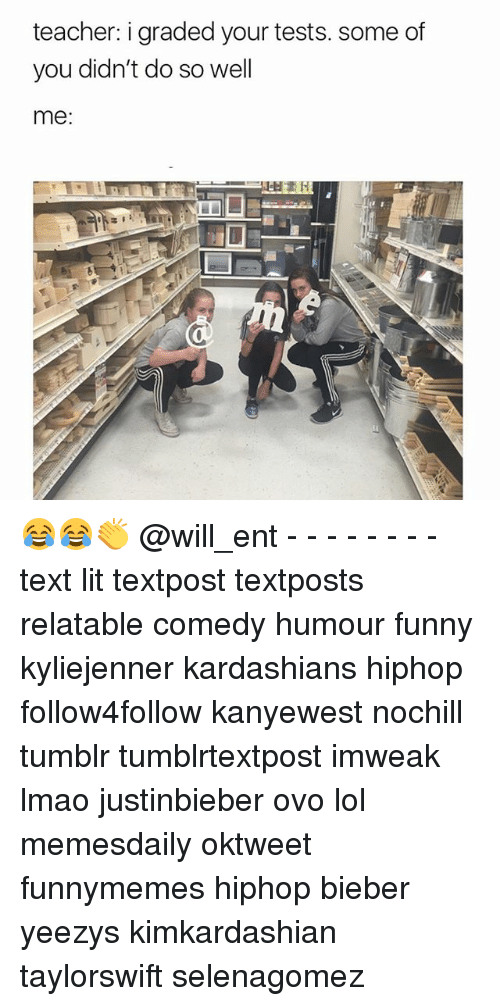 Funny, Kardashians, and Lit: teacher: i gradedyour tests. some of  you didn't do so well  me 😂😂👏 @will_ent - - - - - - - - text lit textpost textposts relatable comedy humour funny kyliejenner kardashians hiphop follow4follow kanyewest nochill tumblr tumblrtextpost imweak lmao justinbieber ovo lol memesdaily oktweet funnymemes hiphop bieber yeezys kimkardashian taylorswift selenagomez