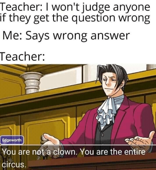 Teacher, Answer, and Judge: Teacher: I won't judge anyone  if they get the question wirong  Me: Says wrong answer  Teacher:  Edgeworth  You are not a clown. You are the entire  circus.