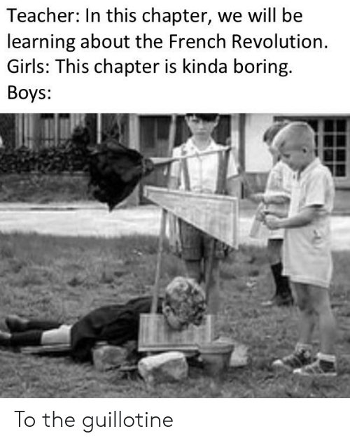 Girls, Teacher, and Revolution: Teacher: In this chapter, we will be  learning about the French Revolution  Girls: This chapter is kinda boring.  Boys: To the guillotine