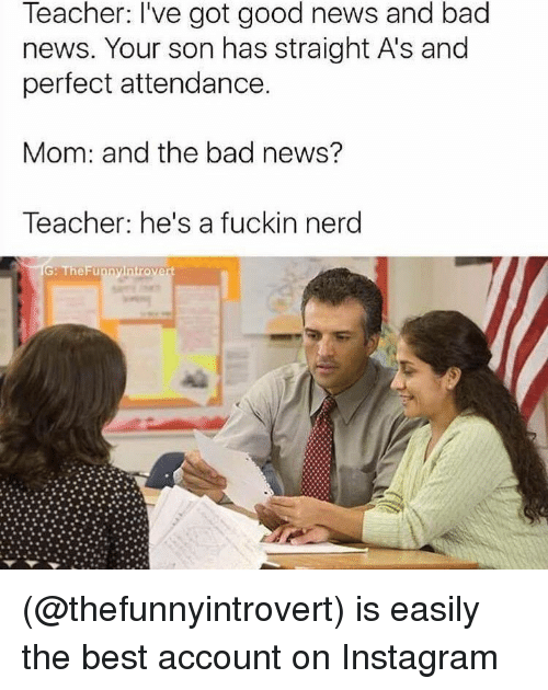 Bad, Instagram, and Introvert: Teacher: I've got good news and bad  news. Your son has straight As and  perfect attendance.  Mom: and the bad news?  Teacher: he's a fuckin nerd  G: TheFunny Introvert (@thefunnyintrovert) is easily the best account on Instagram