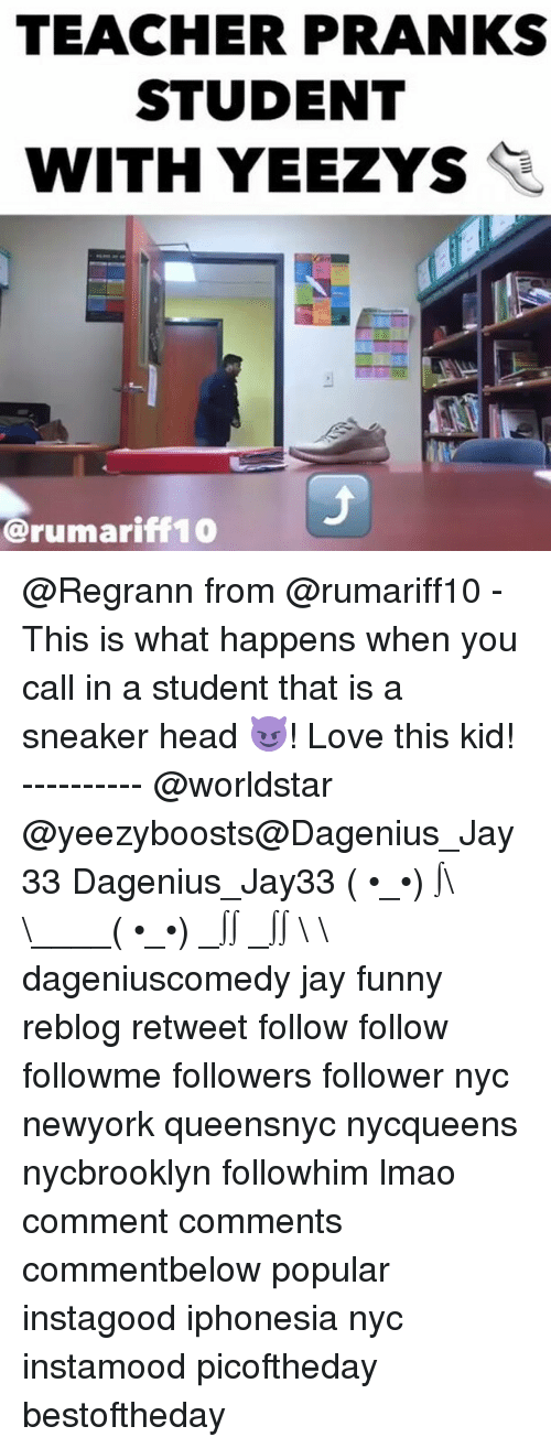 Jay, Memes, and Prank: TEACHER PRANKS  STUDENT  WITH YEEZYS  @rumariff 10 @Regrann from @rumariff10 - This is what happens when you call in a student that is a sneaker head 😈! Love this kid! ---------- @worldstar @yeezyboosts@Dagenius_Jay33 Dagenius_Jay33 ( •_•) ∫\ \____( •_•) _∫∫ _∫∫ɯ \ \ dageniuscomedy jay funny reblog retweet follow follow followme followers follower nyc newyork queensnyc nycqueens nycbrooklyn followhim lmao comment comments commentbelow popular instagood iphonesia nyc instamood picoftheday bestoftheday