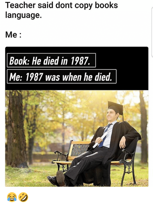 Books, Memes, and Teacher: Teacher said dont copy books  language.  Me  Book: He died in 1987.  Me: 1987 was when he died  T 😂🤣