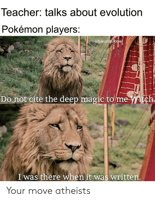 Pokemon, Teacher, and Evolution: Teacher: talks about evolution  Pokemon players  u/baconquibble  Do not cite the deep magic tomeitch  I was there when it was written Your move atheists