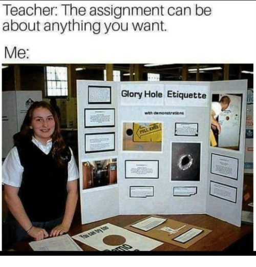 Memes, Teacher, and 🤖: Teacher: The assignment can be  about anything you want.  Me:  Glory Hole Etiquette