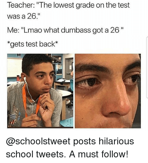 "Funny, Lmao, and School: Teacher: ""The lowest grade on the test  was a 26.""  Me: ""Lmao what dumbass got a 26""  *gets test back* @schoolstweet posts hilarious school tweets. A must follow!"