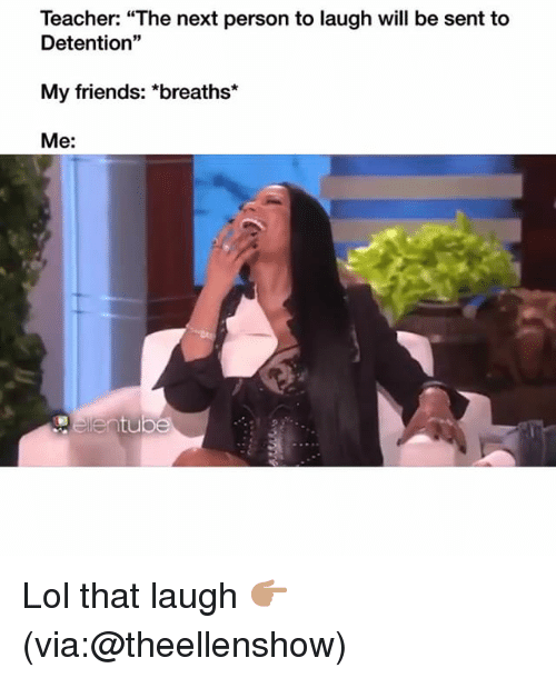 "Friends, Funny, and Lol: Teacher: ""The next person to laugh will be sent to  Detention""  My friends: *breaths*  Me: Lol that laugh 👉🏽(via:@theellenshow)"