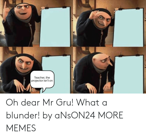 Dank, Memes, and Target: Teacher, the  projector isn't on Oh dear Mr Gru! What a blunder! by aNsON24 MORE MEMES