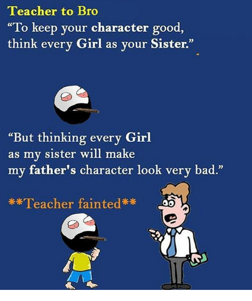 "Bad, Memes, and Teacher: Teacher to Bro  ""To keep your character good  think every Girl as your Sister.  02  ""But thinking every Girl  as my sister will make  my father's character look very bad  .""  **Teacher fainted"