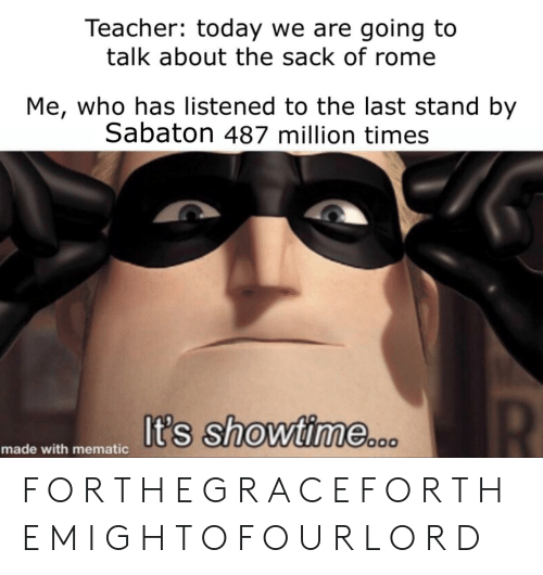 Reddit, Teacher, and Showtime: Teacher: today we are going to  talk about the sack of rome  Me, who has listened to the last stand by  Sabaton 487 million times  It's showtime  made with mematic F O R T H E G R A C E F O R T H E M I G H T O F O U R L O R D