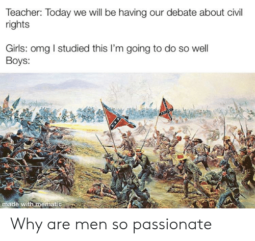 Girls, Omg, and Teacher: Teacher: Today we will be having our debate about civil  rights  Girls: omg I studied this I'm going to do so well  Boys:  made with mematic Why are men so passionate