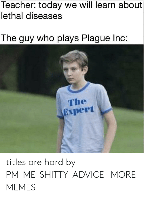 Advice, Dank, and Memes: Teacher: today we will learn about  lethal diseases  The guy who plays Plague Inc:  The  Expert titles are hard by PM_ME_SHITTY_ADVICE_ MORE MEMES