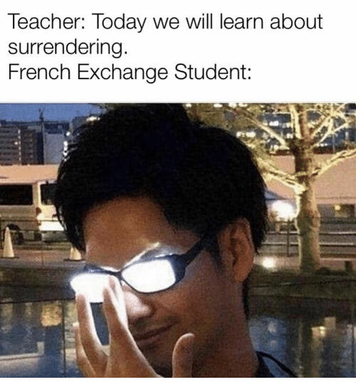 Teacher, Today, and French: Teacher: Today we will learn about  surrendering  French Exchange Student  Ps