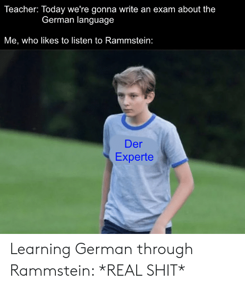 Shit, Teacher, and Today: Teacher: Today we're gonna write an exam about the  German language  Me, who likes to listen to Rammstein:  Der  Experte Learning German through Rammstein: *REAL SHIT*