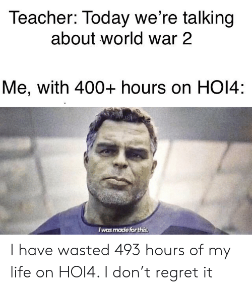 Life, Regret, and Teacher: Teacher: Today we're talking  about world war 2  Me, with 400+ hours on HO14:  I was made forthis. I have wasted 493 hours of my life on HOI4. I don't regret it