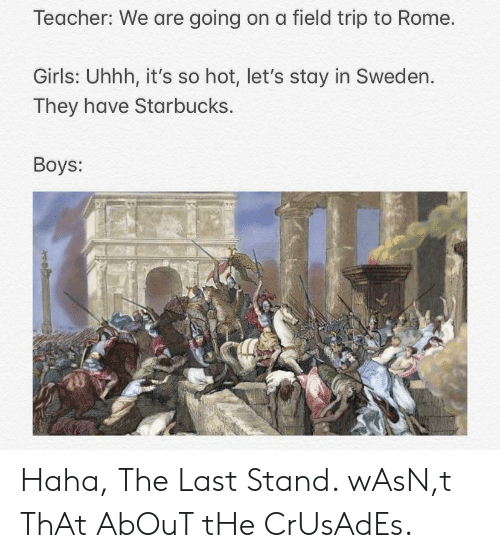 Field Trip, Girls, and Starbucks: Teacher: We are going on a field trip to Rome.  Girls: Uhhh, it's so hot, let's stay in Sweden.  They have Starbucks.  Boys: Haha, The Last Stand. wAsN,t ThAt AbOuT tHe CrUsAdEs.