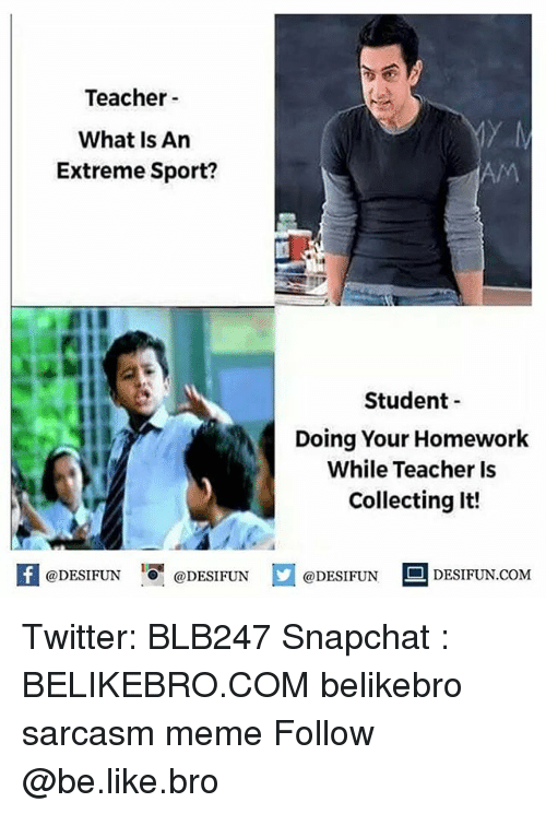 Be Like, Meme, and Memes: Teacher  What Is Arn  Extreme Sport?  AM  Student  Doing Your Homework  While Teacher Is  Collecting lt!  fODESIFUNODESIFUNDESIDESIFUN.CoM Twitter: BLB247 Snapchat : BELIKEBRO.COM belikebro sarcasm meme Follow @be.like.bro