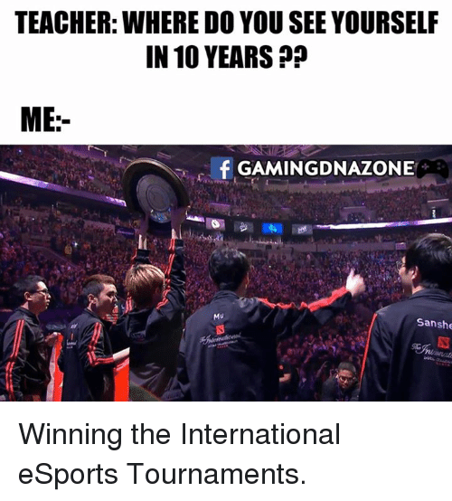 Memes, 🤖, and 10 Years: TEACHER: WHERE DO YOU SEE YOURSELF  IN 10 YEARS  ME:  f GAMINGDNAZONE  Mu  Sanshe Winning the International eSports Tournaments.