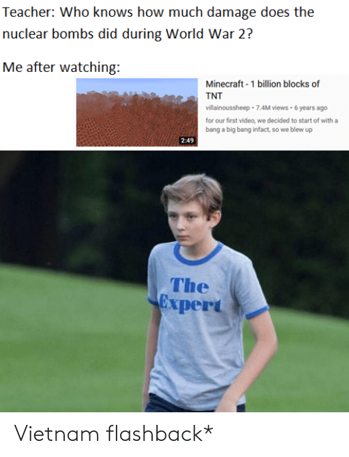Minecraft, Teacher, and Video: Teacher: Who knows how much damage does the  nuclear bombs did during World War 2?  Me after watching:  Minecraft-1 billion blocks of  Ate TNT  villainoussheep  7.4M views 6 years ago  for our first video, we decided to start of with a  bang a big bang infact, so we blew up  The  Expert Vietnam flashback*