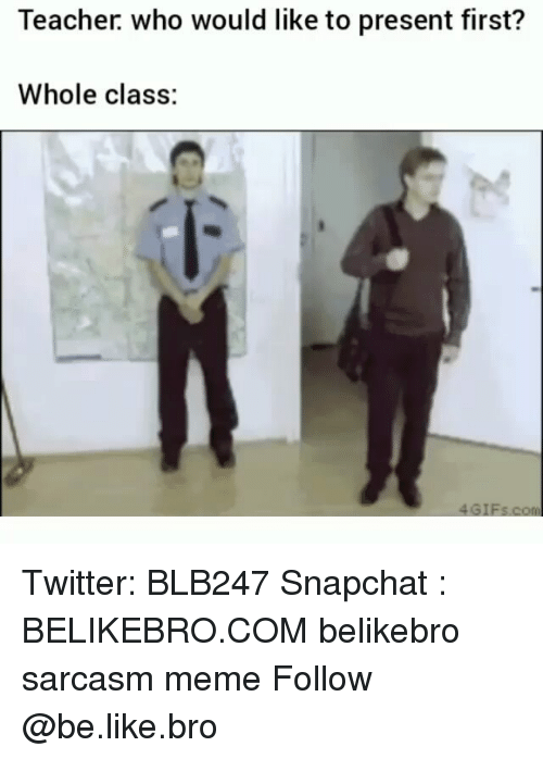 Be Like, Meme, and Memes: Teacher. who would like to present first?  Whole class: Twitter: BLB247 Snapchat : BELIKEBRO.COM belikebro sarcasm meme Follow @be.like.bro