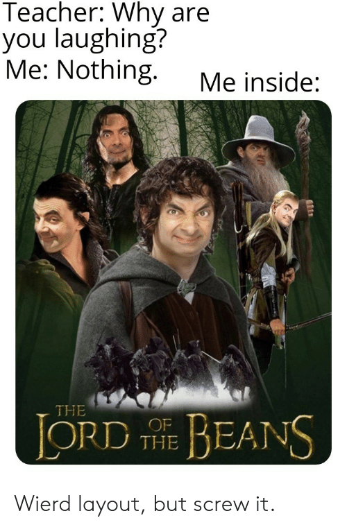 Teacher, Lord, and Why: Teacher: Why are  you laughing?  Me: Nothing.  Me inside:  THE  LORD E BEANS  THE Wierd layout, but screw it.