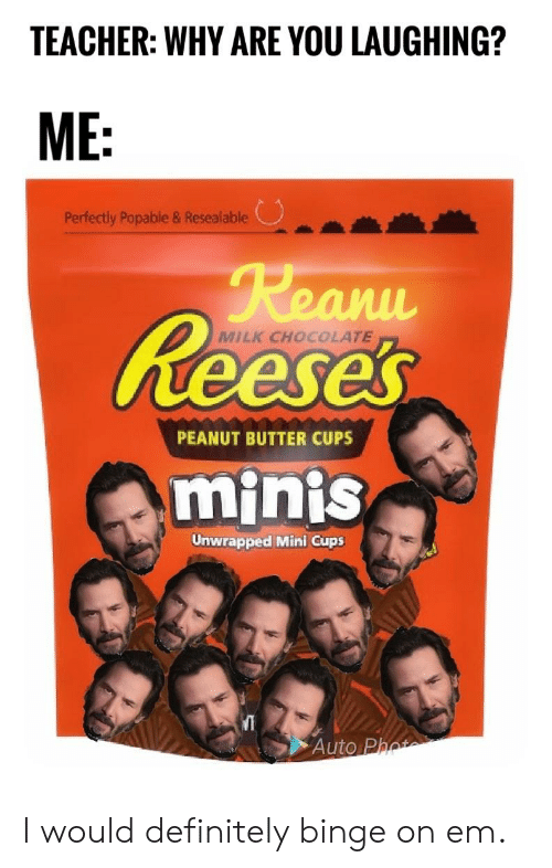 Definitely, Reese's, and Teacher: TEACHER: WHY ARE YOU LAUGHING?  ME:  Perfectly Popable & Resealable  Reanu  Reeses  MILK CHOCOLATE  PEANUT BUTTER CUPS  minis  Unwrapped Mini Cups  Auto Phot I would definitely binge on em.