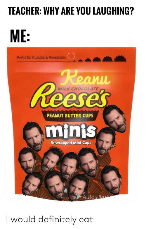 Definitely, Reese's, and Teacher: TEACHER: WHY ARE YOU LAUGHING?  ME:  Perfectly Popable & Resealable  Reanu  Reeses  MILK CHOCOLATE  PEANUT BUTTER CUPS  minis  Unwrapped Mini Cups  Auto Phot I would definitely eat