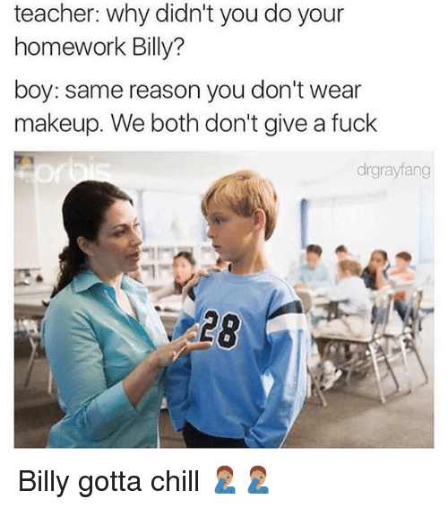 Chill, Makeup, and Memes: teacher: why didn't you do your  homework Billy?  boy: same reason you don't wear  makeup. We both don't give a fuck  drgrayfang  $28 Billy gotta chill 🤦🏽♂️🤦🏽♂️
