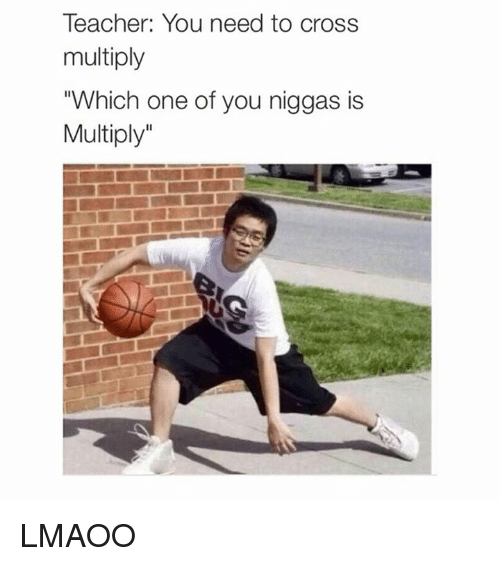 """Teacher, Cross, and Dank Memes: Teacher: You need to cross  multiply  """"Which one of you niggas is  Multiply LMAOO"""