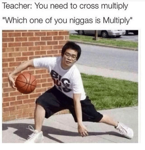 """Teacher, Cross, and Dank Memes: Teacher: You need to cross multiply  """"Which one of you niggas is Multiply"""""""