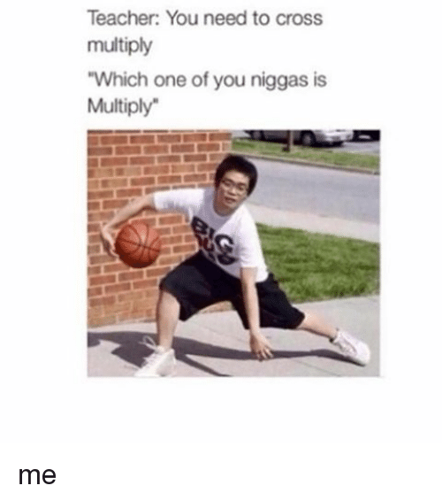 Teacher You Need to Cross Multiply Which One of You Niggas Is ...