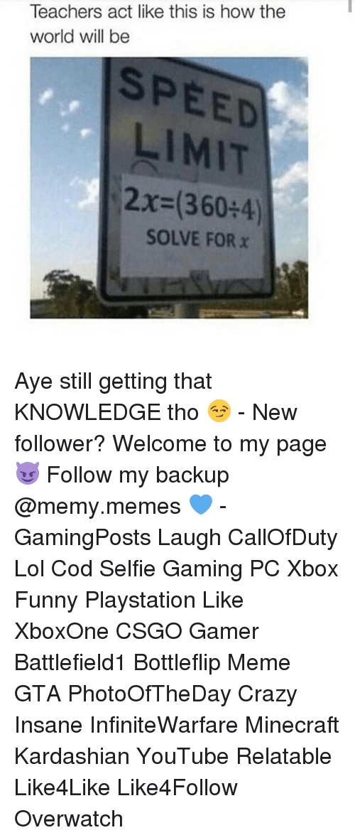 Memes, 🤖, and Minecrafte: Teachers act like this is how the  world will be  SPEED  LIMIT  2x (360 4)  SOLVE FOR x Aye still getting that KNOWLEDGE tho 😏 - New follower? Welcome to my page 😈 Follow my backup @memy.memes 💙 - GamingPosts Laugh CallOfDuty Lol Cod Selfie Gaming PC Xbox Funny Playstation Like XboxOne CSGO Gamer Battlefield1 Bottleflip Meme GTA PhotoOfTheDay Crazy Insane InfiniteWarfare Minecraft Kardashian YouTube Relatable Like4Like Like4Follow Overwatch
