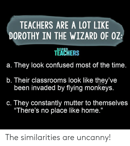 """Bored, Confused, and Home: TEACHERS ARE A LOT LIKE  DOROTHY IN THE WIZARD OF OZ  BORED  TEACHERS  They look confused most of the time.  а.  b. Their classrooms look like they've  been invaded by flying monkeys.  TEACHERS  They constantly mutter to themselves  """"There's no place like home.""""  С. The similarities are uncanny!"""