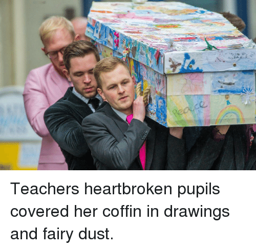 Drawings, Her, and Fairy: Teachers heartbroken pupils covered her coffin in drawings and fairy dust.
