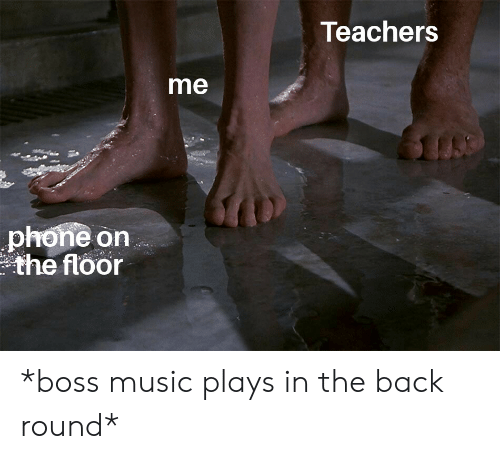Teachers Me Phone on the Floor *Boss Music Plays in the Back
