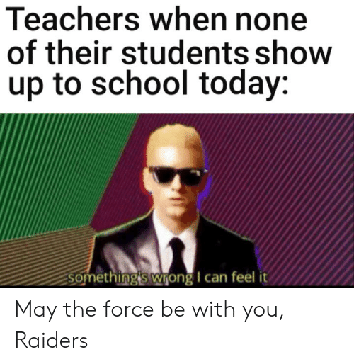 Reddit, School, and Raiders: Teachers when none  of their students show  up to school today:  Something's wrong I can feel it May the force be with you, Raiders