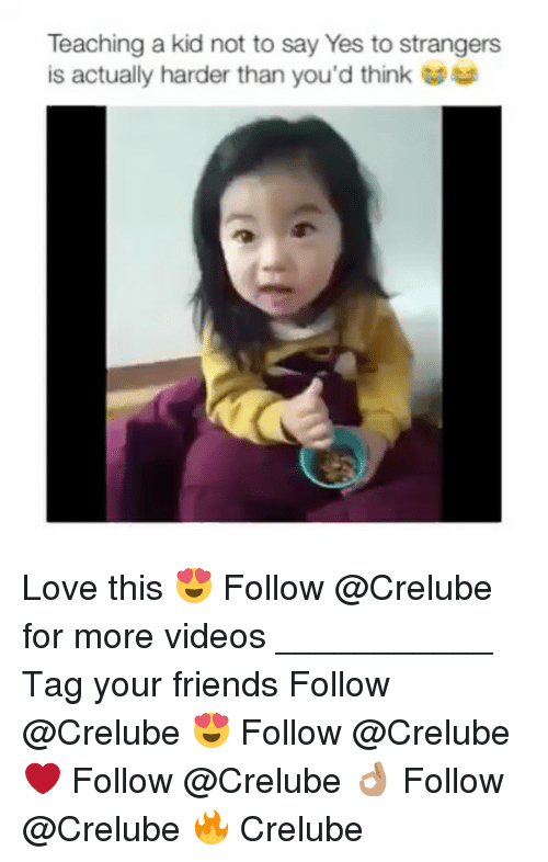 Friends, Love, and Memes: Teaching a kid not to say Yes to strangers  is actually harder than you'd think Love this 😍 Follow @Crelube for more videos ___________ Tag your friends Follow @Crelube 😍 Follow @Crelube ❤ Follow @Crelube 👌🏽 Follow @Crelube 🔥 Crelube