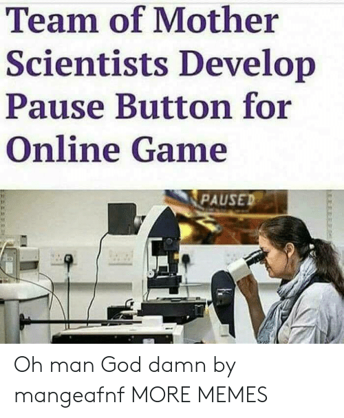 Dank, God, and Memes: Team of Mother  Scientists Develop  Pause Button for  Online Game  PAUSED Oh man God damn by mangeafnf MORE MEMES