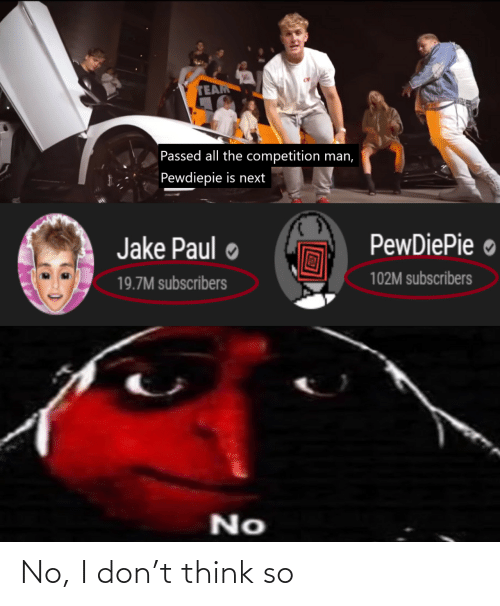 All The, Jake Paul, and Next: TEAM  Passed all the competition man,  Pewdiepie is next  PewDiePie ●  Jake Paul  102M subscribers  19.7M subscribers  No No, I don't think so