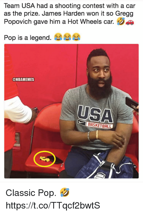 Basketball, James Harden, and Memes: Team USA had a shooting contest with a car  as the prize. James Harden won it so Gregg  Popovich gave him a Hot Wheels car.  Pop is a legend. 숍  @NBAMEMES  USA  BASKETBALL Classic Pop. 🤣 https://t.co/TTqcf2bwtS