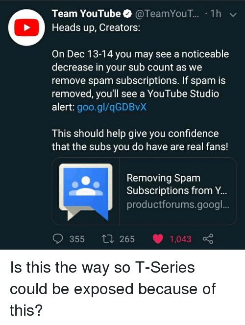 Confidence, youtube.com, and Help: Team YouTube@TeamYouT.. 1h v  Heads up, Creators:  On Dec 13-14 you may see a noticeable  decrease in your sub count as we  remove spam subscriptions. If spam is  removed, you'll see a YouTube Studio  alert: goo.gl/qGDBvX  This should help give you confidence  that the subs you do have are real fans!  Removing Spam  Subscriptions from Y...  productforums.googl  355 265 1,043 o