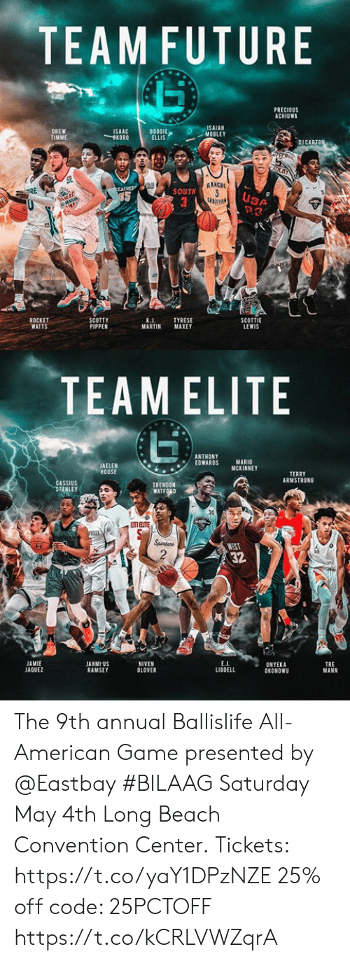 Eastbay, Martin, and Memes: TEAMFUTURE  PRECIOUS  ACHIUWA  SAIAH  MOBLEY  BOOSIE  BOOGIE  ELLIS  DREW  TIMME  ISAAC  KORO  DJ CARİ  RAKCH  SOUTN  USA  ROCKET  WATTS  SCOTTIE  LEWIS  TYRESE  MARTIN MAXEY  K.J  PIPPEN   TEAM ELITE  ANTHONY  EDWARDS MARI  AELEN  HOUSE  MCKINNEY  TERRY  RMSTRONG  ASSIUS  TRENDON  WATFORD  WES  32  E.J  LIDDELL  JAMIE  JAQUEZ  JARMIUS  RAMSEY  NIVEN  GLOVER  TRE  MANN  ONYEKA  OKONGWU The 9th annual Ballislife All-American Game presented by @Eastbay  #BILAAG Saturday May 4th Long Beach Convention Center.  Tickets: https://t.co/yaY1DPzNZE 25% off code: 25PCTOFF https://t.co/kCRLVWZqrA