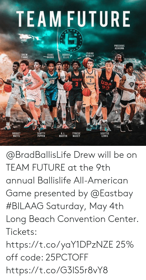Eastbay, Future, and Martin: TEAMFUTURE  PRECIOUS  ACHIUWA  SAIAH  MOBLEY  BOOSIE  BOOGIE  ELLIS  DREW  TIMME  ISAAC  KORO  DJ CARİ  RAKCH  SOUTN  USA  ROCKET  WATTS  SCOTTIE  LEWIS  TYRESE  MARTIN MAXEY  K.J  PIPPEN @BradBallisLife Drew will be on TEAM FUTURE at the 9th annual Ballislife All-American Game presented by  @Eastbay  #BILAAG Saturday, May 4th Long Beach Convention Center.  Tickets: https://t.co/yaY1DPzNZE 25% off code: 25PCTOFF https://t.co/G3IS5r8vY8
