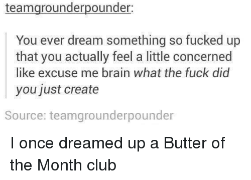 Club, Brain, and Once: teamgrounderpounder  You ever dream something so fucked up  that you actually feel a little concerned  like excuse me brain what the fuck did  you just create  Source: teamgrounderpounder I once dreamed up a Butter of the Month club