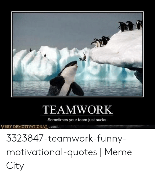 Funny Motivational Teamwork Quotes: TEAMWORK Sometimes Your Team Just Sucks VERY