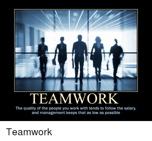 Teamwork The Quality Of The People You Work With Tends To