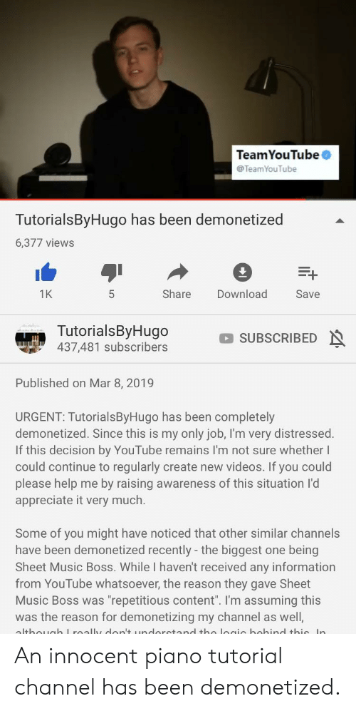 "Broomstick, Music, and Videos: TeamYouTube  @TeamYouTube  TutorialsByHugo has been demonetized  6,377 views  1K  Share Download  Save  TutorialsByHugo  437,481 subscribers SUBSCRIBED  Published on Mar 8, 2019  URGENT: TutorialsByHugo has been completely  demonetized. Since this is my only job, I'm very distressed.  If this decision by YouTube remains I'm not sure whether I  could continue to regularly create new videos. If you could  please help me by raising awareness of this situation l'd  appreciate it very much.  Some of you might have noticed that other similar channels  have been demonetized recently - the biggest one being  Sheet Music Boss. While I haven't received any information  from YouTube whatsoever, the reason they gave Sheet  Music Boss was ""repetitious content"". I'm assuming this  was the reason for demonetizing my channel as well, An innocent piano tutorial channel has been demonetized."