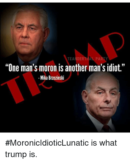 """Party, Trump, and Idiot: TEANDERTHAL PARTY  """"One man's moron is another man's idiot.""""  -Mika Brzezinski #MoronicIdioticLunatic is what trump is."""