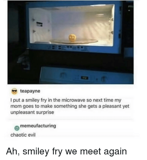 Time, Evil, and Mom: teapayne  I put a smiley fry in the microwave so next time my  mom goes to make something she gets a pleasant yet  unpleasant surprise  memeufacturing  chaotic evil Ah, smiley fry we meet again